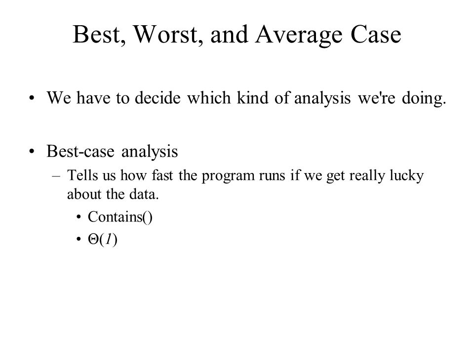 Best, Worst, and Average Case We have to decide which kind of analysis we re doing.