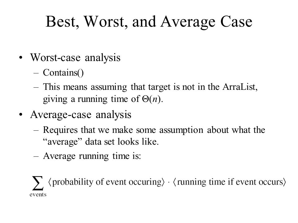 Best, Worst, and Average Case Worst-case analysis –Contains() –This means assuming that target is not in the ArraList, giving a running time of Θ(n).
