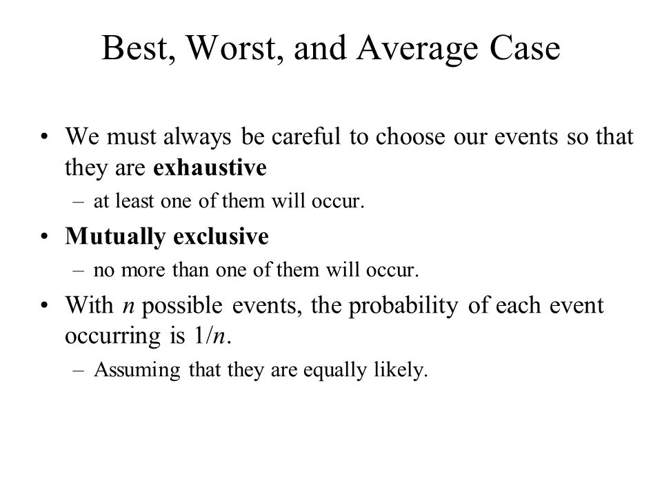 Best, Worst, and Average Case We must always be careful to choose our events so that they are exhaustive –at least one of them will occur.