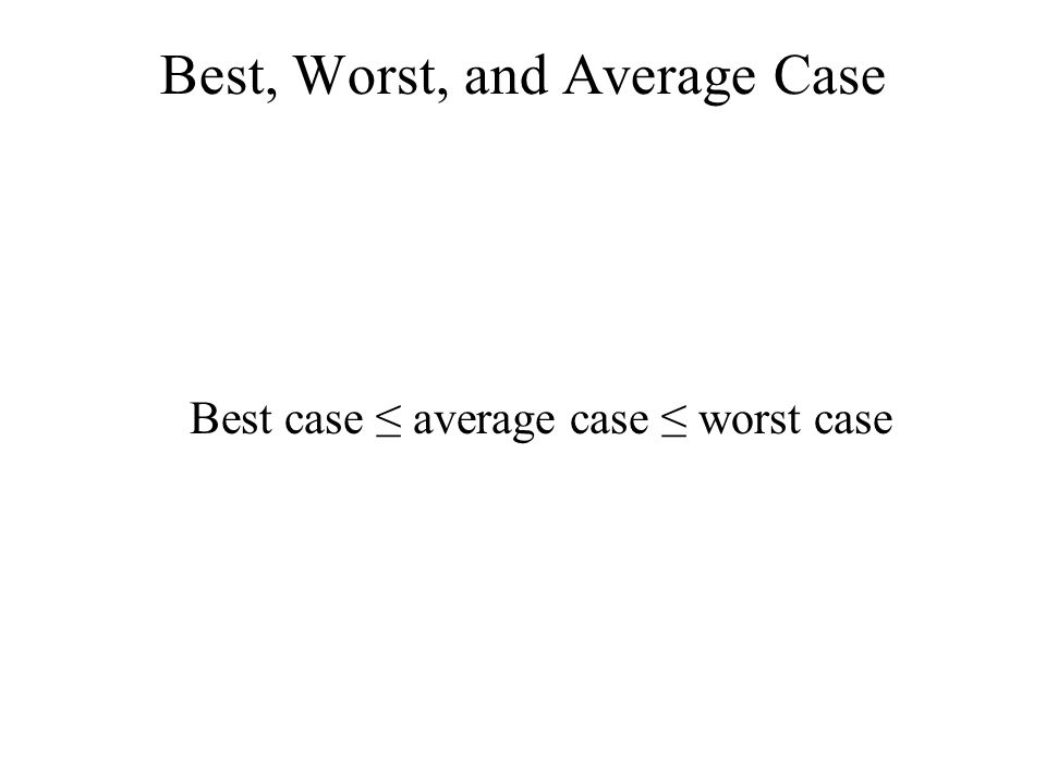Best, Worst, and Average Case Best case ≤ average case ≤ worst case