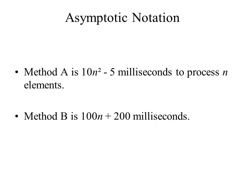 Asymptotic Notation Method A is 10n² - 5 milliseconds to process n elements.