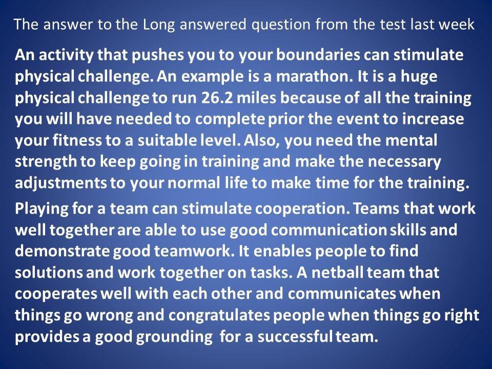 The answer to the Long answered question from the test last week An activity that pushes you to your boundaries can stimulate physical challenge.