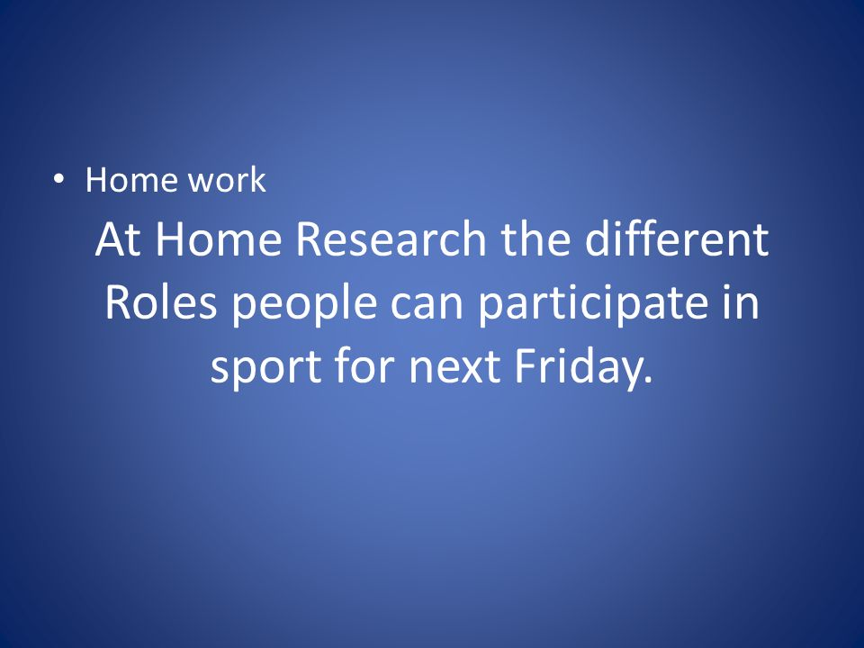 At Home Research the different Roles people can participate in sport for next Friday. Home work
