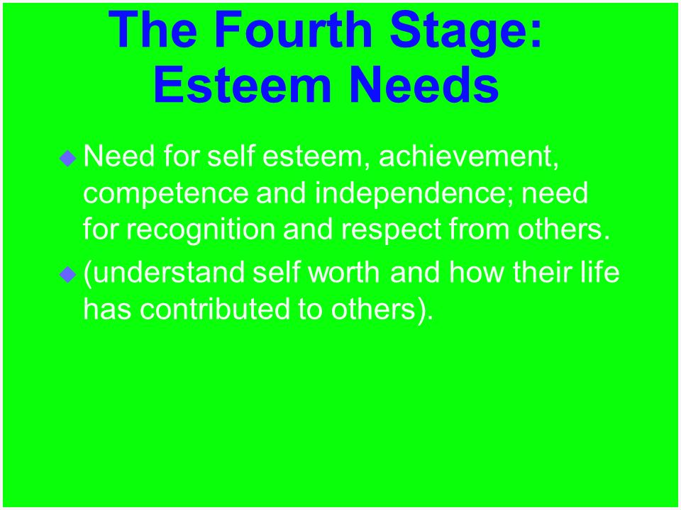  Need for self esteem, achievement, competence and independence; need for recognition and respect from others.  (understand self worth and how their