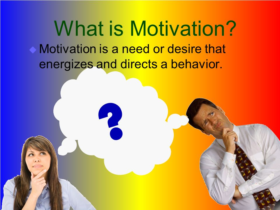 What is Motivation? ? MMotivation is a need or desire that energizes and directs a behavior.