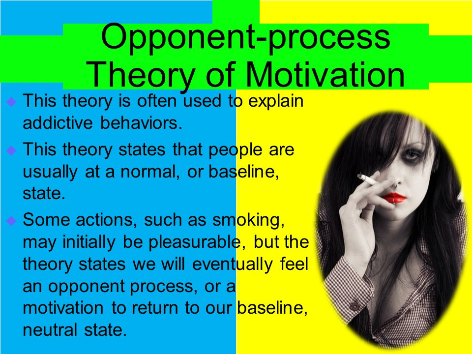 Opponent-process Theory of Motivation  This theory is often used to explain addictive behaviors.  This theory states that people are usually at a no