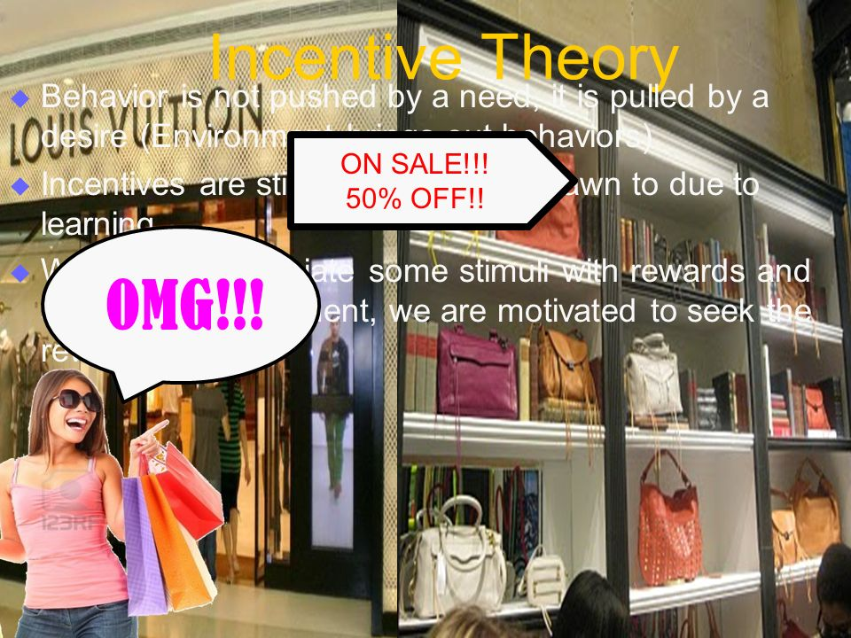 Incentive Theory  Behavior is not pushed by a need, it is pulled by a desire (Environment brings out behaviors)  Incentives are stimuli that we are