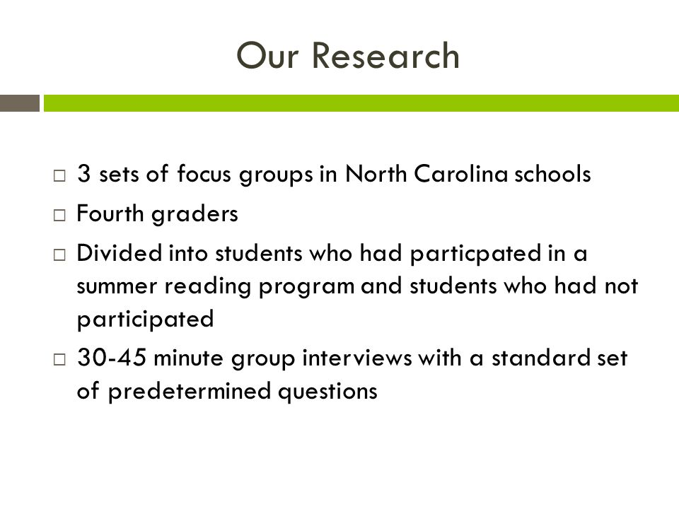 Our Research  3 sets of focus groups in North Carolina schools  Fourth graders  Divided into students who had particpated in a summer reading program and students who had not participated  minute group interviews with a standard set of predetermined questions
