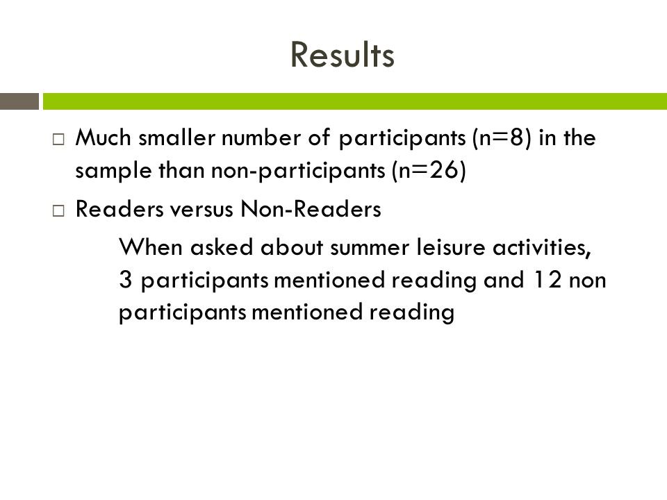 Results  Much smaller number of participants (n=8) in the sample than non-participants (n=26)  Readers versus Non-Readers When asked about summer leisure activities, 3 participants mentioned reading and 12 non participants mentioned reading