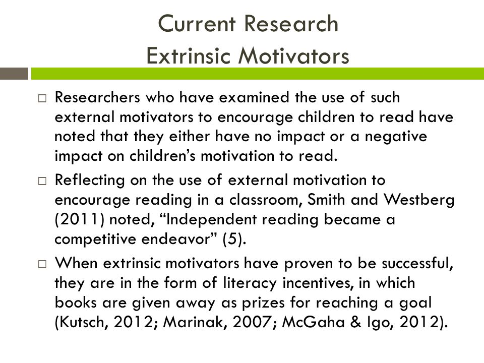 Current Research Extrinsic Motivators  Researchers who have examined the use of such external motivators to encourage children to read have noted that they either have no impact or a negative impact on children's motivation to read.