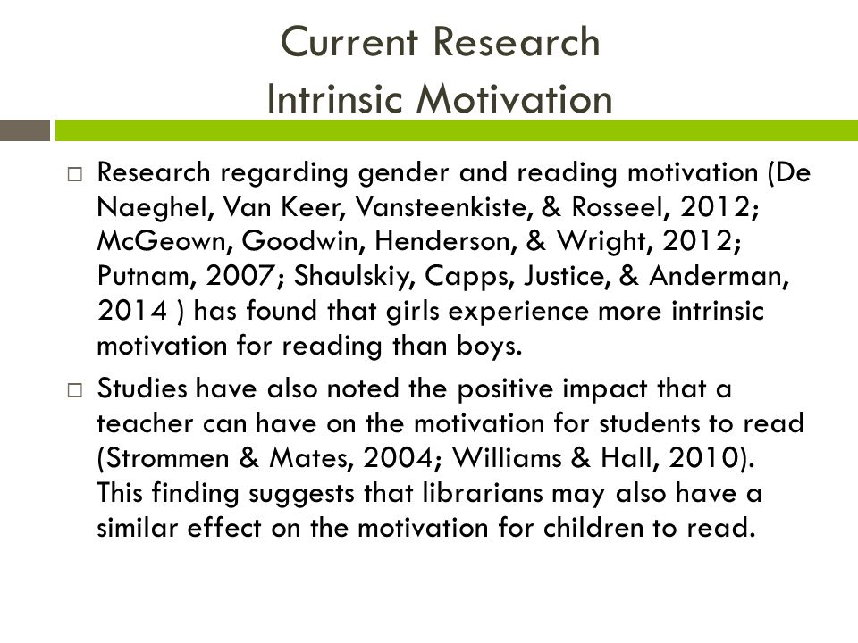 Current Research Intrinsic Motivation  Research regarding gender and reading motivation (De Naeghel, Van Keer, Vansteenkiste, & Rosseel, 2012; McGeown, Goodwin, Henderson, & Wright, 2012; Putnam, 2007; Shaulskiy, Capps, Justice, & Anderman, 2014 ) has found that girls experience more intrinsic motivation for reading than boys.