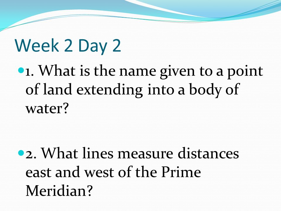 Week 2 Day 2 1. What is the name given to a point of land extending into a body of water.