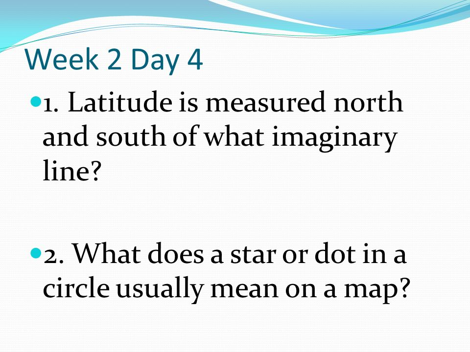 Week 2 Day 4 1. Latitude is measured north and south of what imaginary line.