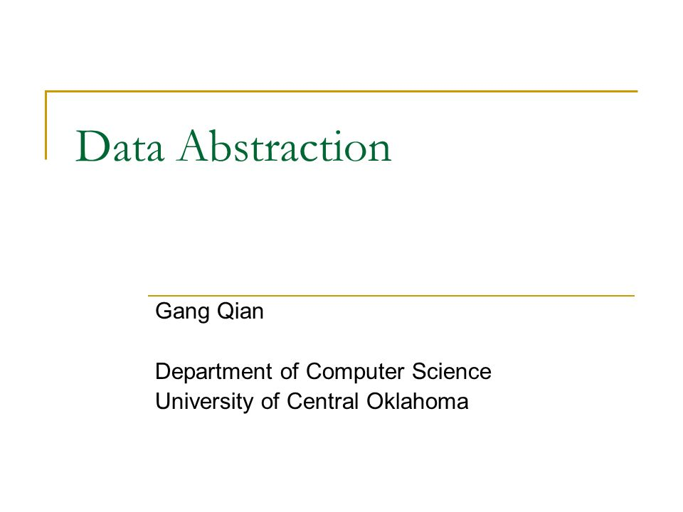Data Abstraction Gang Qian Department of Computer Science University of Central Oklahoma