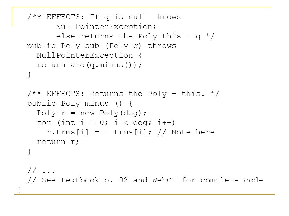 /** EFFECTS: If q is null throws NullPointerException; else returns the Poly this - q */ public Poly sub (Poly q) throws NullPointerException { return add(q.minus()); } /** EFFECTS: Returns the Poly - this.