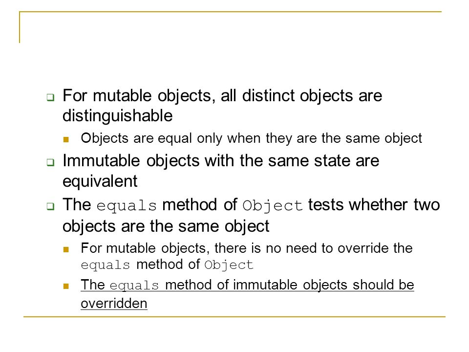  For mutable objects, all distinct objects are distinguishable Objects are equal only when they are the same object  Immutable objects with the same state are equivalent  The equals method of Object tests whether two objects are the same object For mutable objects, there is no need to override the equals method of Object The equals method of immutable objects should be overridden