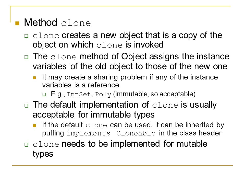 Method clone  clone creates a new object that is a copy of the object on which clone is invoked  The clone method of Object assigns the instance variables of the old object to those of the new one It may create a sharing problem if any of the instance variables is a reference  E.g., IntSet, Poly (immutable, so acceptable)  The default implementation of clone is usually acceptable for immutable types If the default clone can be used, it can be inherited by putting implements Cloneable in the class header  clone needs to be implemented for mutable types