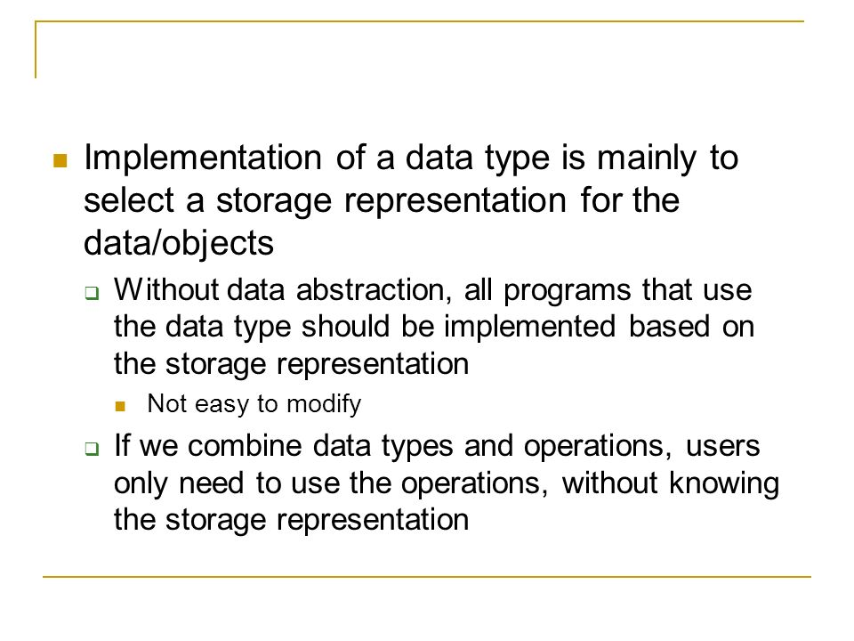 Implementation of a data type is mainly to select a storage representation for the data/objects  Without data abstraction, all programs that use the data type should be implemented based on the storage representation Not easy to modify  If we combine data types and operations, users only need to use the operations, without knowing the storage representation