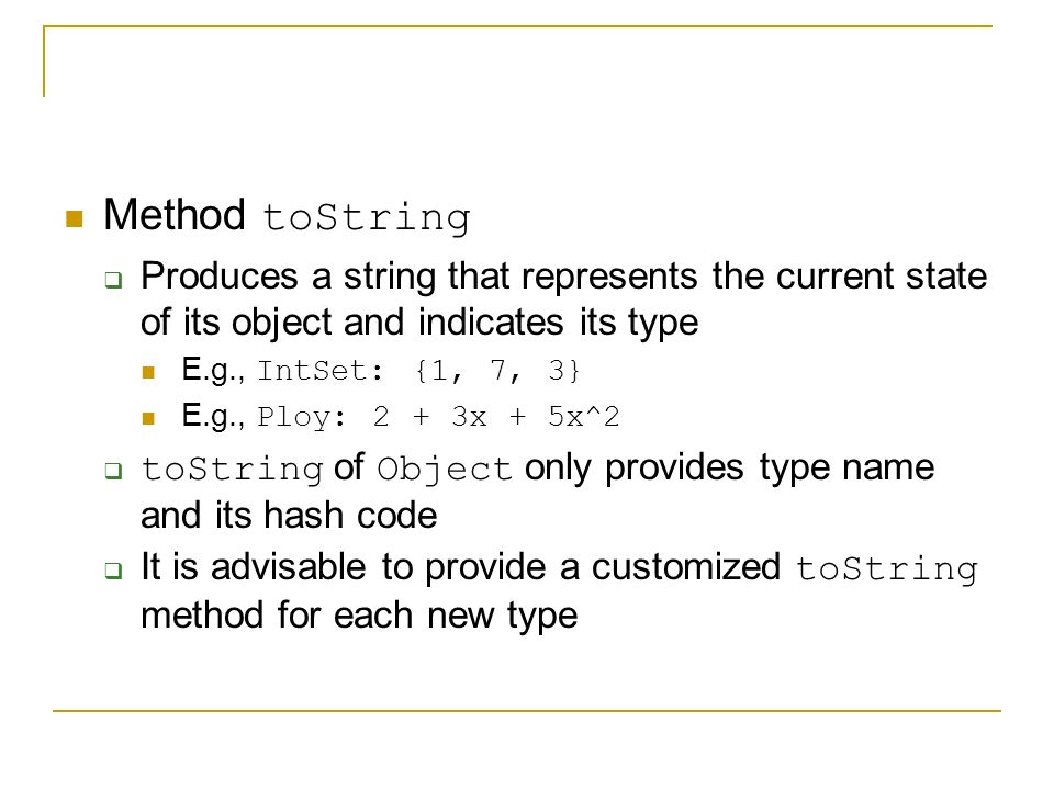 Method toString  Produces a string that represents the current state of its object and indicates its type E.g., IntSet: {1, 7, 3} E.g., Ploy: 2 + 3x + 5x^2  toString of Object only provides type name and its hash code  It is advisable to provide a customized toString method for each new type