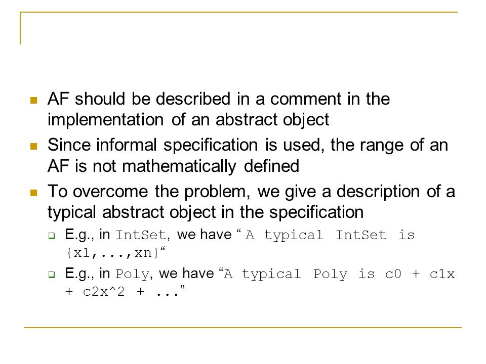 AF should be described in a comment in the implementation of an abstract object Since informal specification is used, the range of an AF is not mathematically defined To overcome the problem, we give a description of a typical abstract object in the specification  E.g., in IntSet, we have A typical IntSet is {x1,...,xn}  E.g., in Poly, we have A typical Poly is c0 + c1x + c2x^2 +...