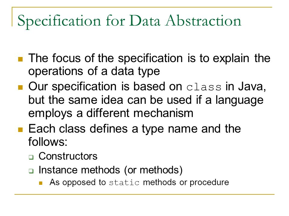 Specification for Data Abstraction The focus of the specification is to explain the operations of a data type Our specification is based on class in Java, but the same idea can be used if a language employs a different mechanism Each class defines a type name and the follows:  Constructors  Instance methods (or methods) As opposed to static methods or procedure