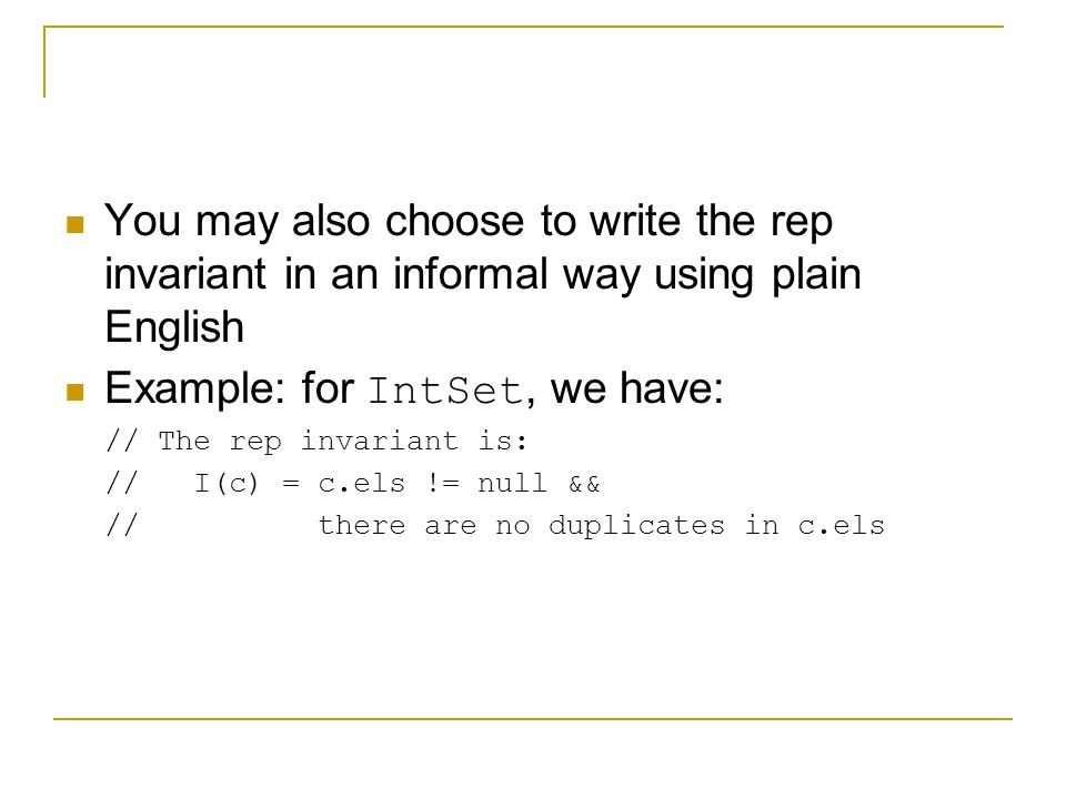 You may also choose to write the rep invariant in an informal way using plain English Example: for IntSet, we have: // The rep invariant is: // I(c) = c.els != null && // there are no duplicates in c.els