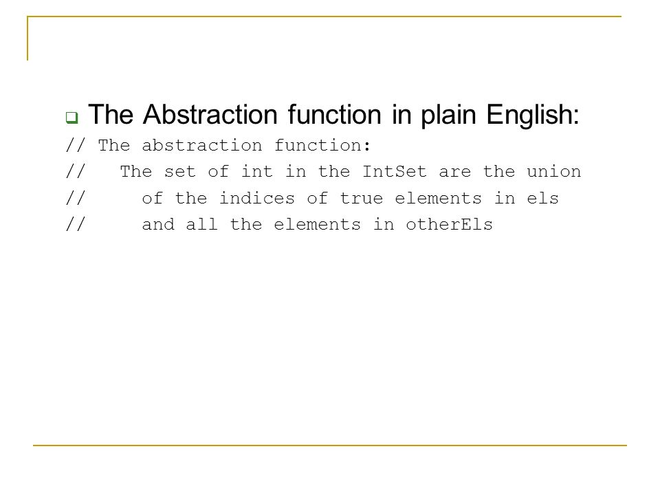  The Abstraction function in plain English: // The abstraction function: // The set of int in the IntSet are the union // of the indices of true elements in els // and all the elements in otherEls