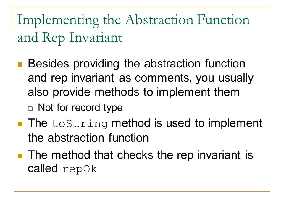 Implementing the Abstraction Function and Rep Invariant Besides providing the abstraction function and rep invariant as comments, you usually also provide methods to implement them  Not for record type The toString method is used to implement the abstraction function The method that checks the rep invariant is called repOk