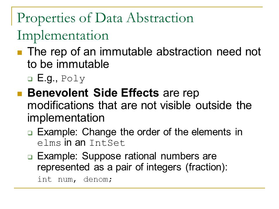 Properties of Data Abstraction Implementation The rep of an immutable abstraction need not to be immutable  E.g., Poly Benevolent Side Effects are rep modifications that are not visible outside the implementation  Example: Change the order of the elements in elms in an IntSet  Example: Suppose rational numbers are represented as a pair of integers (fraction): int num, denom;