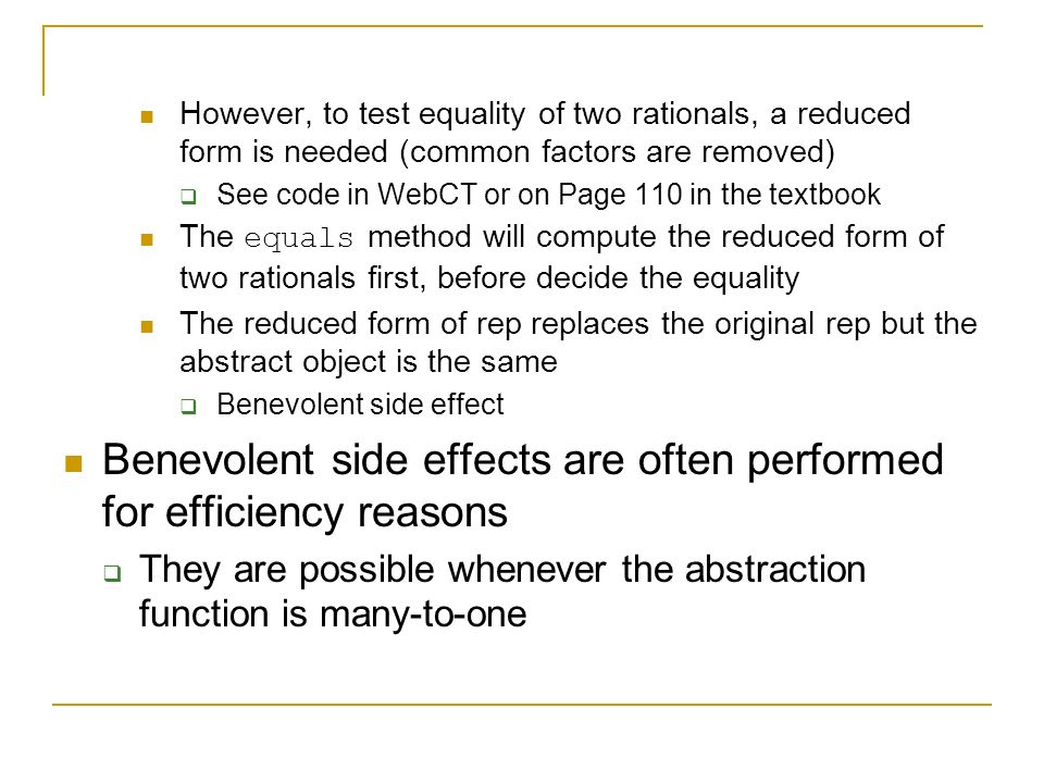 However, to test equality of two rationals, a reduced form is needed (common factors are removed)  See code in WebCT or on Page 110 in the textbook The equals method will compute the reduced form of two rationals first, before decide the equality The reduced form of rep replaces the original rep but the abstract object is the same  Benevolent side effect Benevolent side effects are often performed for efficiency reasons  They are possible whenever the abstraction function is many-to-one