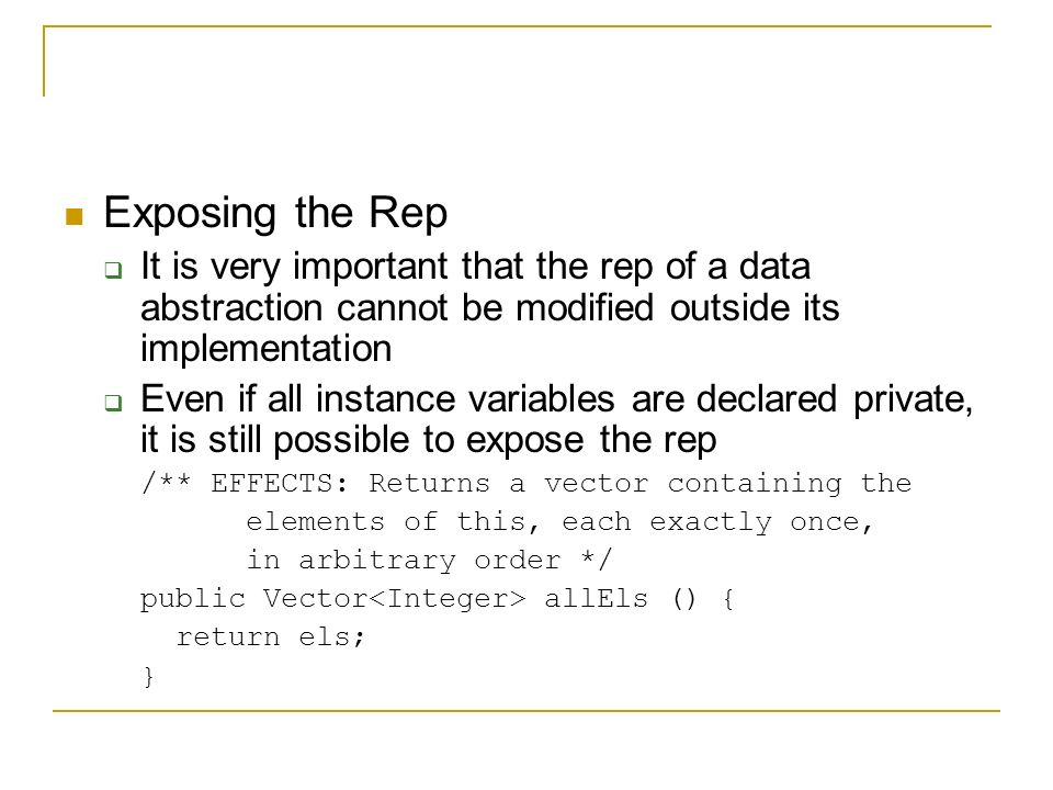 Exposing the Rep  It is very important that the rep of a data abstraction cannot be modified outside its implementation  Even if all instance variables are declared private, it is still possible to expose the rep /** EFFECTS: Returns a vector containing the elements of this, each exactly once, in arbitrary order */ public Vector allEls () { return els; }