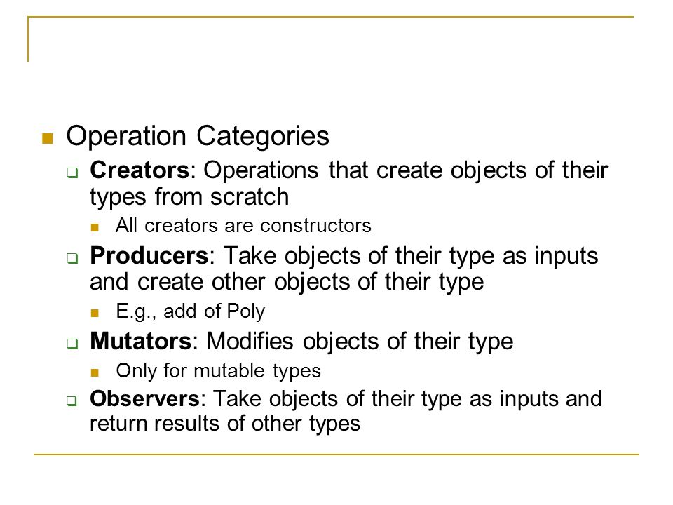 Operation Categories  Creators: Operations that create objects of their types from scratch All creators are constructors  Producers: Take objects of their type as inputs and create other objects of their type E.g., add of Poly  Mutators: Modifies objects of their type Only for mutable types  Observers: Take objects of their type as inputs and return results of other types