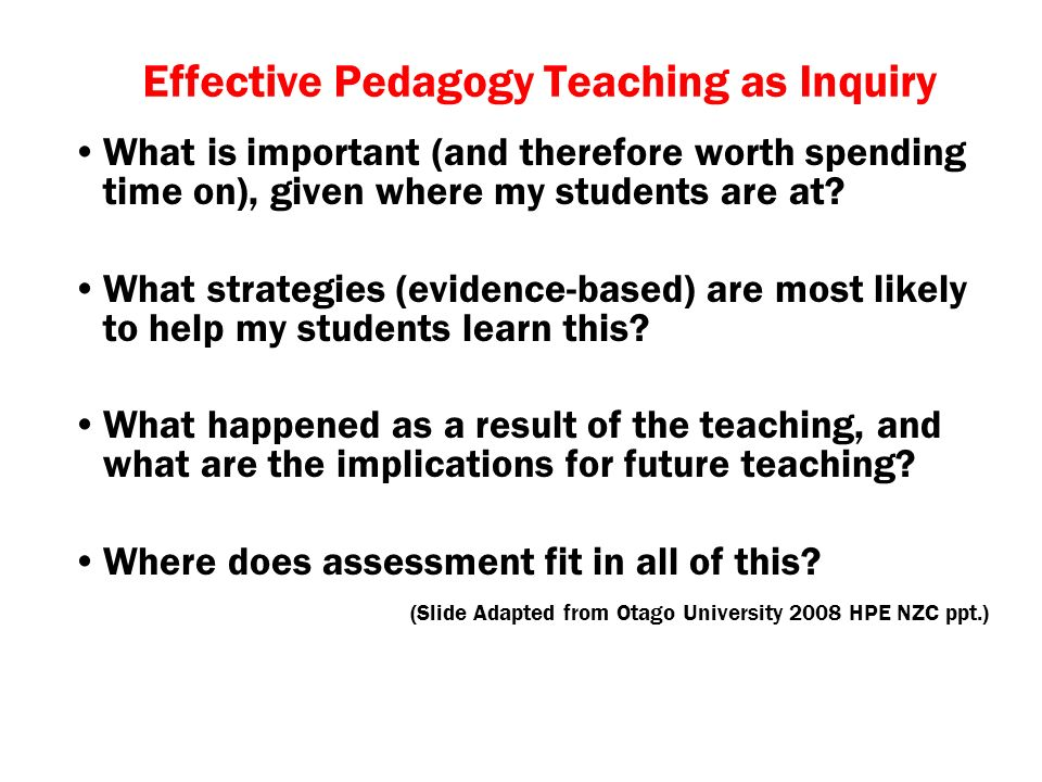 Effective Pedagogy Teaching as Inquiry What is important (and therefore worth spending time on), given where my students are at.