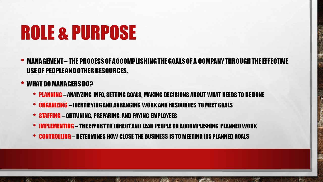 ROLE & PURPOSE MANAGEMENT – THE PROCESS OF ACCOMPLISHING THE GOALS OF A COMPANY THROUGH THE EFFECTIVE USE OF PEOPLE AND OTHER RESOURCES.
