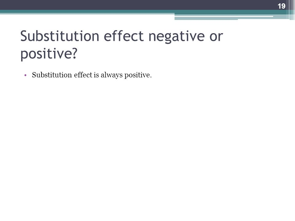 Substitution effect negative or positive? Substitution effect is always positive. 19