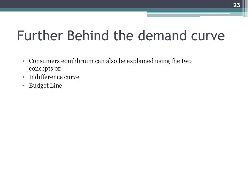 Further Behind the demand curve Consumers equilibrium can also be explained using the two concepts of: Indifference curve Budget Line 23