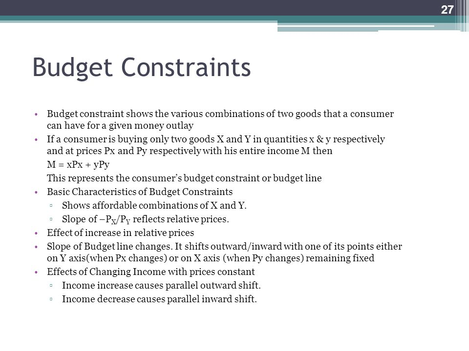 Budget Constraints Budget constraint shows the various combinations of two goods that a consumer can have for a given money outlay If a consumer is bu