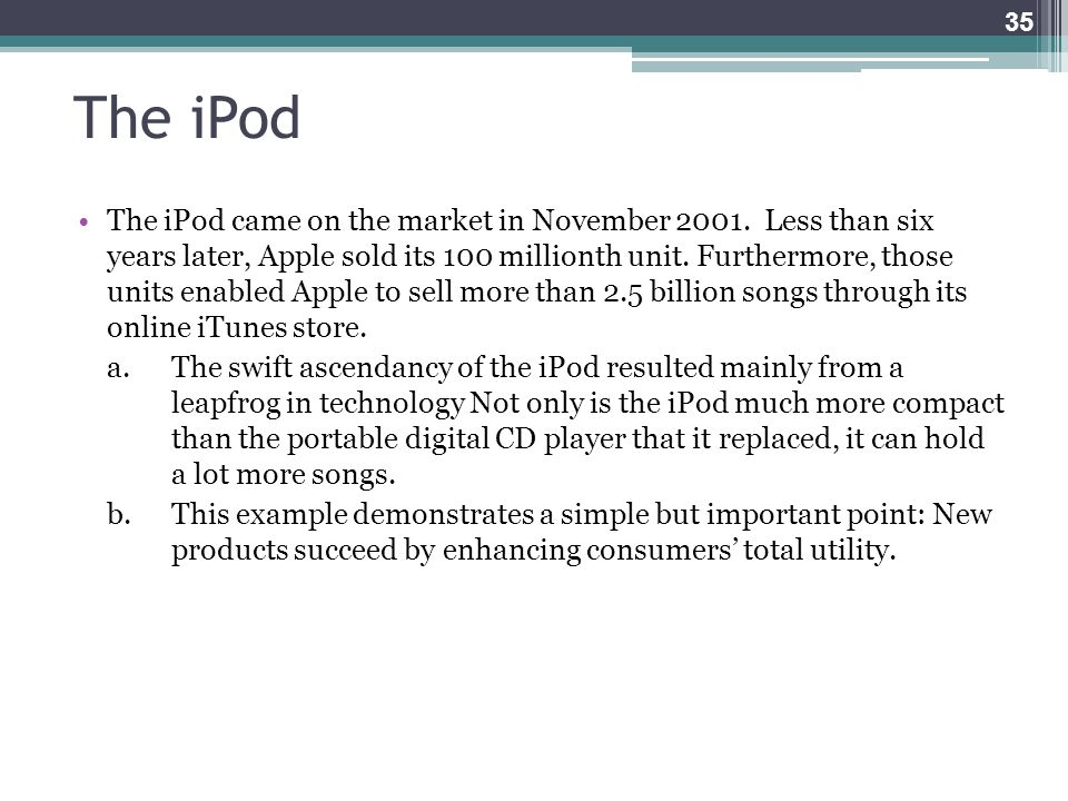 The iPod The iPod came on the market in November 2001. Less than six years later, Apple sold its 100 millionth unit. Furthermore, those units enabled