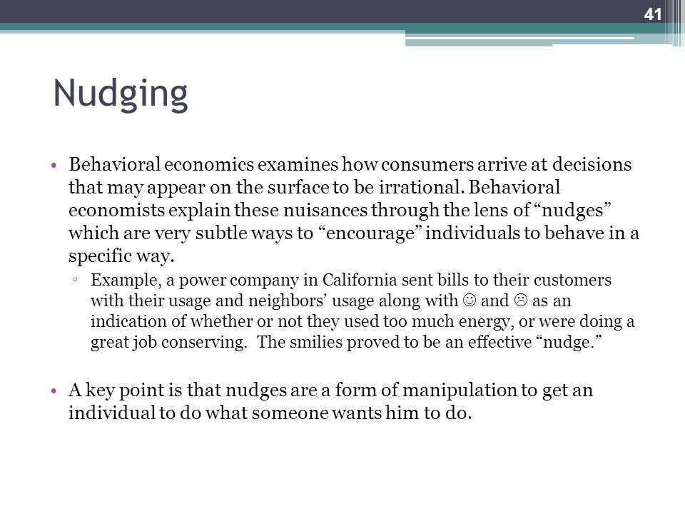 Nudging Behavioral economics examines how consumers arrive at decisions that may appear on the surface to be irrational. Behavioral economists explain