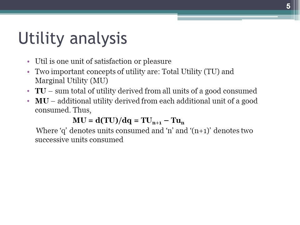 Utility analysis Util is one unit of satisfaction or pleasure Two important concepts of utility are: Total Utility (TU) and Marginal Utility (MU) TU –