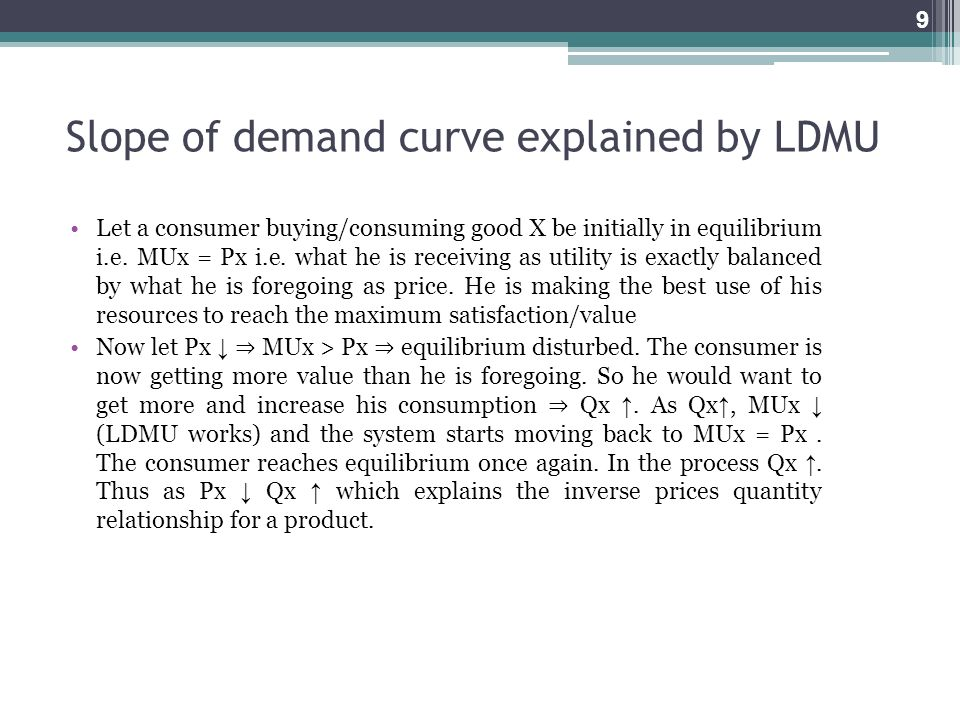 Slope of demand curve explained by LDMU Let a consumer buying/consuming good X be initially in equilibrium i.e. MUx = Px i.e. what he is receiving as