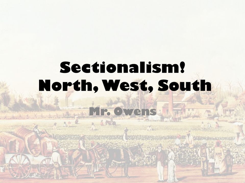 Sectionalism! North, West, South Mr. Owens