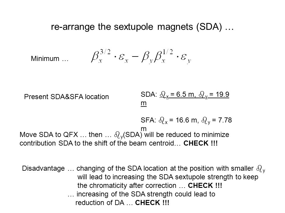 re-arrange the sextupole magnets (SDA) … Minimum … SDA:  x = 6.5 m,  y = 19.9 m SFA:  x = 16.6 m,  y = 7.78 m Present SDA&SFA location Move SDA to QFX … then …  y (SDA) will be reduced to minimize contribution SDA to the shift of the beam centroid… CHECK !!.