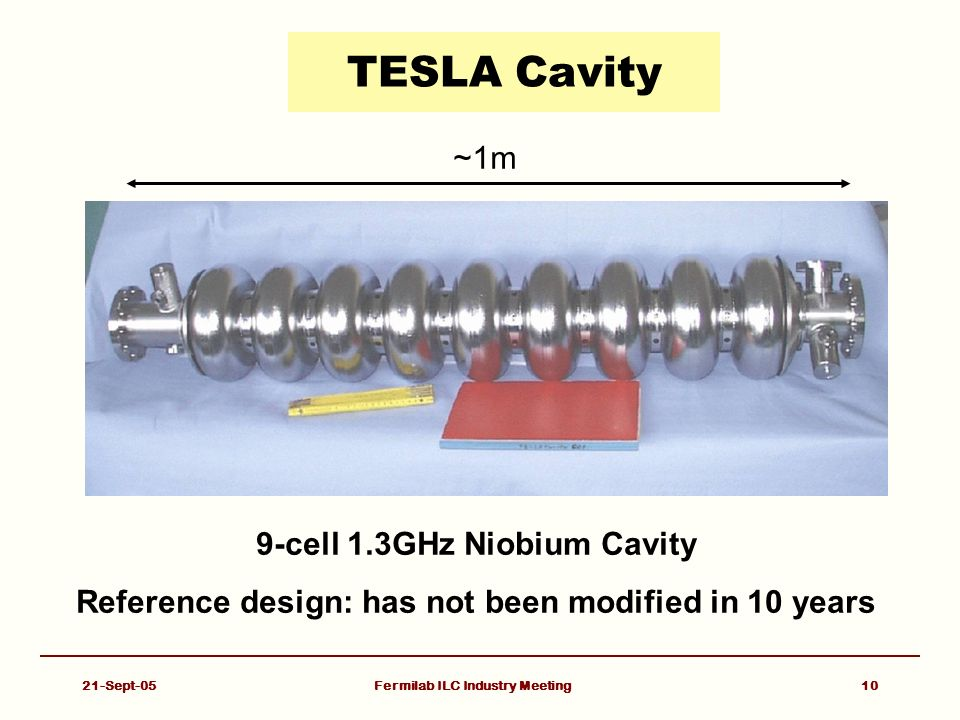 21-Sept-05Fermilab ILC Industry Meeting10 TESLA Cavity 9-cell 1.3GHz Niobium Cavity Reference design: has not been modified in 10 years ~1m