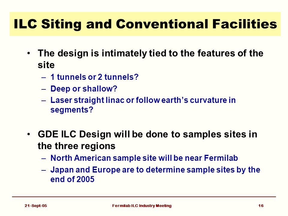 21-Sept-05Fermilab ILC Industry Meeting16 ILC Siting and Conventional Facilities The design is intimately tied to the features of the site –1 tunnels or 2 tunnels.