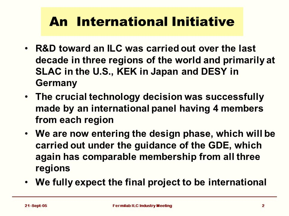 Fermilab ILC Industry Meeting2 An International Initiative R&D toward an ILC was carried out over the last decade in three regions of the world and primarily at SLAC in the U.S., KEK in Japan and DESY in Germany The crucial technology decision was successfully made by an international panel having 4 members from each region We are now entering the design phase, which will be carried out under the guidance of the GDE, which again has comparable membership from all three regions We fully expect the final project to be international