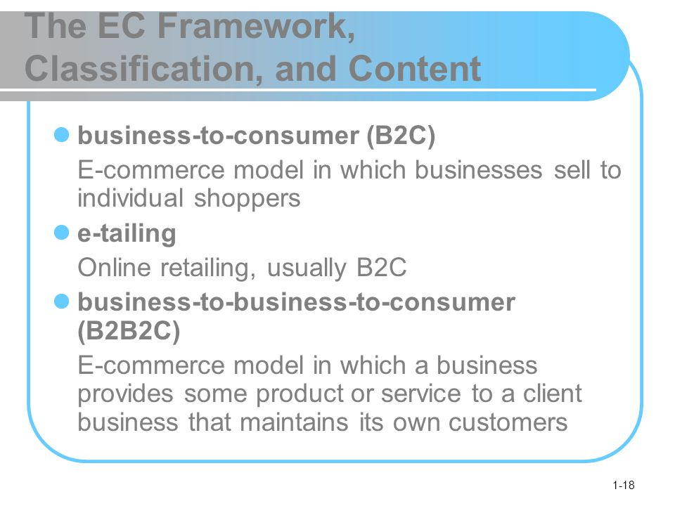 1-18 The EC Framework, Classification, and Content business-to-consumer (B2C) E-commerce model in which businesses sell to individual shoppers e-tailing Online retailing, usually B2C business-to-business-to-consumer (B2B2C) E-commerce model in which a business provides some product or service to a client business that maintains its own customers
