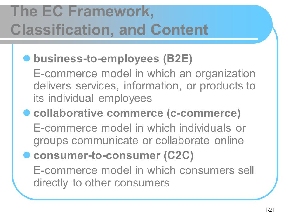 1-21 The EC Framework, Classification, and Content business-to-employees (B2E) E-commerce model in which an organization delivers services, information, or products to its individual employees collaborative commerce (c-commerce) E-commerce model in which individuals or groups communicate or collaborate online consumer-to-consumer (C2C) E-commerce model in which consumers sell directly to other consumers
