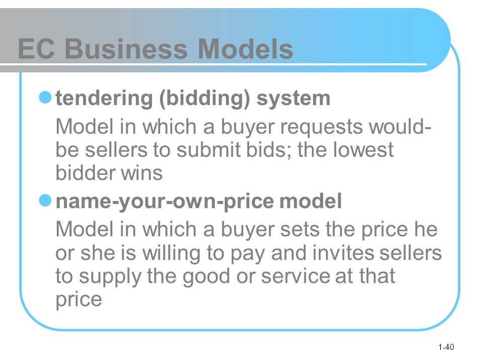 1-40 EC Business Models tendering (bidding) system Model in which a buyer requests would- be sellers to submit bids; the lowest bidder wins name-your-own-price model Model in which a buyer sets the price he or she is willing to pay and invites sellers to supply the good or service at that price