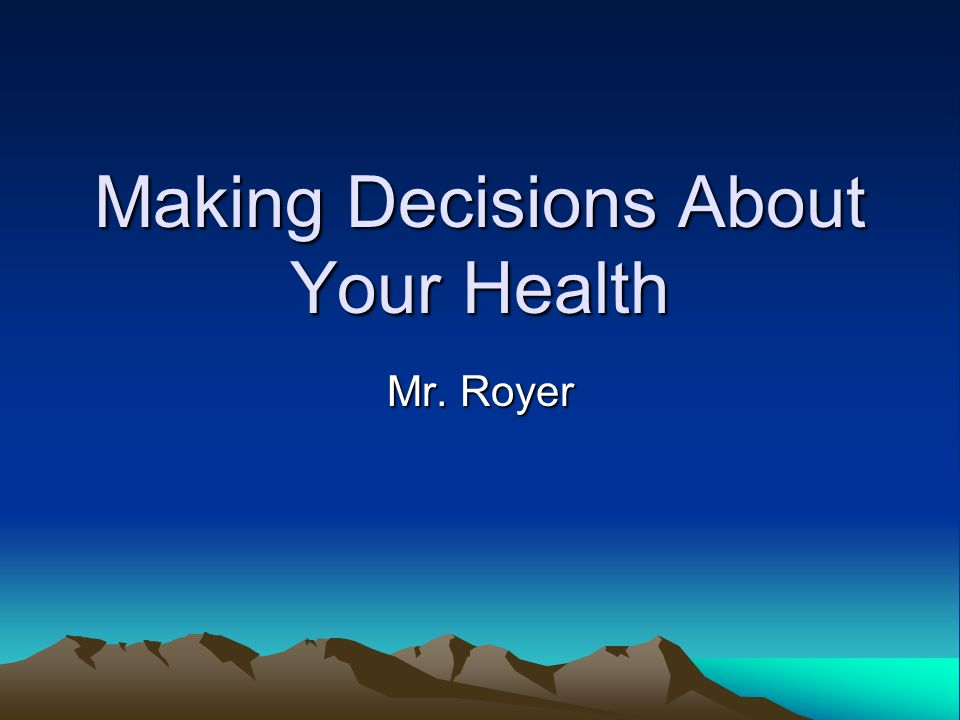 Making Decisions About Your Health Mr. Royer